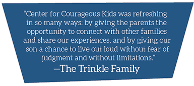 """Center for Courageous Kids was refreshing in so many ways: by giving the parents the opportunity to connect with other families and share our experiences, and by giving our son a chance to live out loud without fear of judgment and without limitations."""