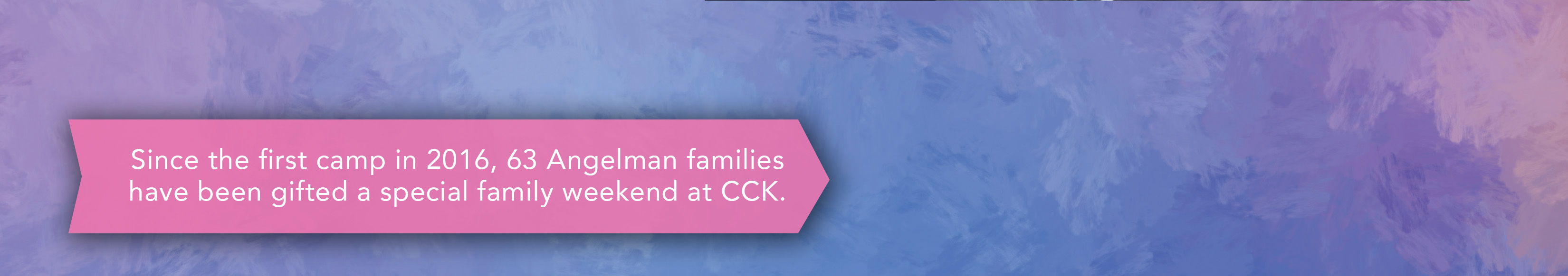 Since 2016, 63 Angelman families have been gifted a special family weekend at CCK.